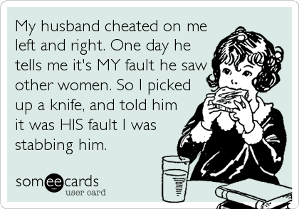 My husband cheated on me left and right. One day he tells me it's MY fault he saw other women. So I picked up a knife, and told him it was HIS fault I was stabbing him.