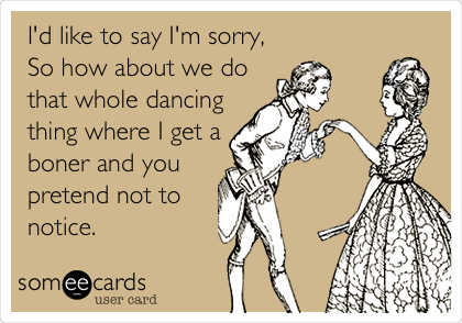 I'd like to say I'm sorry, So how about we do that whole dancing thing where I get a boner and you pretend not to notice.