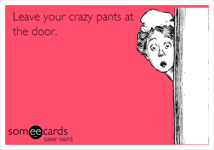 Leave your crazy pants at the door.