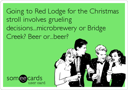 Going to Red Lodge for the Christmas stroll involves grueling decisions...microbrewery or Bridge Creek? Beer or...beer?