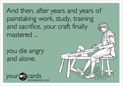 And then, after years and years of painstaking work, study, training and sacrifice, your craft finally mastered ...   you die angry  and alone.