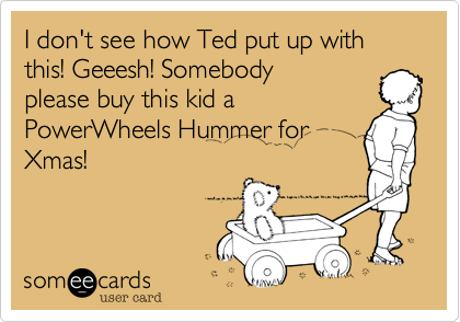 I don't see how Ted put up with this! Geeesh! Somebody