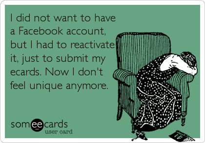 I did not want to have a Facebook account, but I had to reactivate it, just to submit my ecards. Now I don't feel unique anymore.