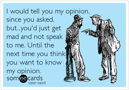 I would tell you my opinion, since you asked, but...you'd just get mad and not speak to me. Until the next time you think you want to know my opinion.