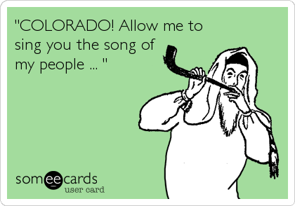 """COLORADO! Allow me to sing you the song of my people ... """