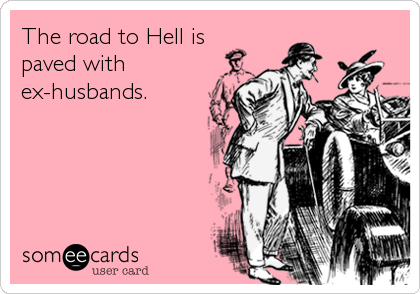 The road to Hell is paved with ex-husbands.