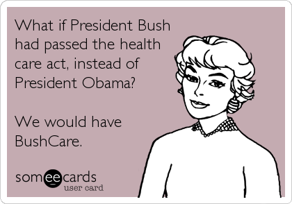 What if President Bush had passed the health care act, instead of President Obama?  We would have BushCare.