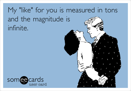 "My ""like"" for you is measured in tons and the magnitude is infinite."