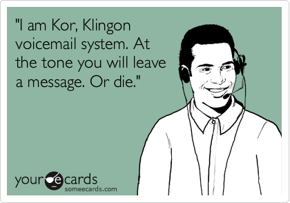 """""""I am Kor, Klingon voicemail system. At the tone you will leave a message. Or die."""""""