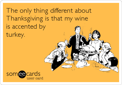 The only thing different about Thanksgiving is that my wine is accented by turkey.