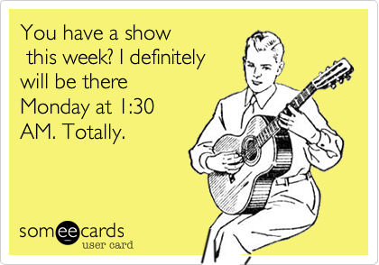 You have a show  this week? I definitely will be there Monday at 1:30 AM. Totally.