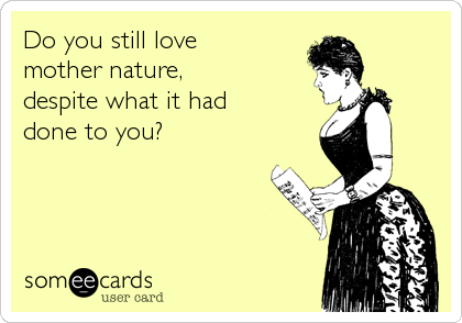 Do you still love  mother nature,  despite what it had  done to you?