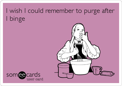 I wish I could remember to purge after I binge