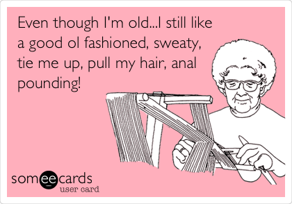 Even though I'm old...I still like a good ol fashioned, sweaty, tie me up, pull my hair, anal pounding!