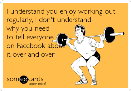 I understand you enjoy working out regularly, I don't understand why you need to tell everyone on Facebook about it over and over