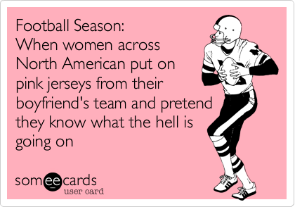 Football Season%3A   When women across North American put on pink jerseys from their boyfriend's team and pretend they know what the hell is going on