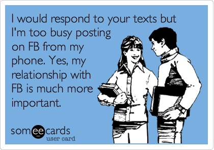 I would respond to your texts but I'm too busy postingon FB from myphone. Yes, myrelationship withFB is much moreimportant.
