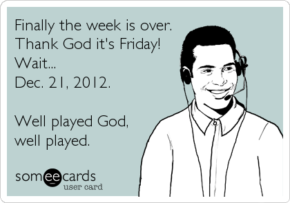Finally the week is over. Thank God it's Friday! Wait...  Dec. 21, 2012.  Well played God, well played.