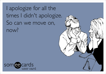 I apologize for all the times I didn't apologize. So can we move on, now?