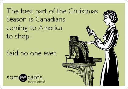 The best part of the Christmas  Season is Canadians coming to America to shop.  Said no one ever.