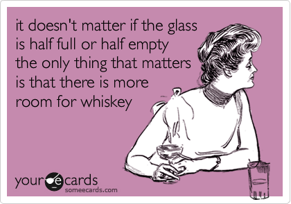 it doesn't matter if the glass is half full or half empty the only thing that matters is that there is more room for whiskey