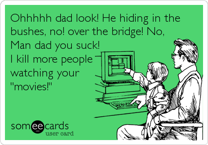 "Ohhhhh dad look! He hiding in the bushes, no! over the bridge! No, Man dad you suck! I kill more people watching your ""movies!"""