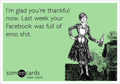 I'm glad you're thankful now. Last week your  Facebook was full of emo shit.
