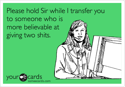 Please hold Sir while I transfer you to someone who is better at pretending to give two shits.