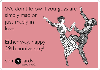 We don't know if you guys aresimply mad orjust madly inlove.Either way, happy29th anniversary!