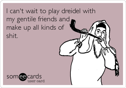 I can't wait to play dreidel with my gentile friends and make up all kinds of shit.
