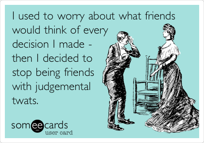 I used to worry about what friends would think of every decision I made - then I decided to stop being friends with judgemental twats.