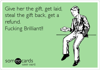 Give her the gift, get laid, steal the gift back, get a refund. Fucking Brilliant!!