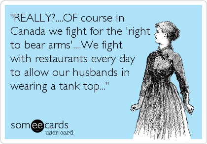 """""""REALLY?....OF course in Canada we fight for the 'right to bear arms'....We fight with restaurants every day to allow our husbands in wearing a tank top..."""""""