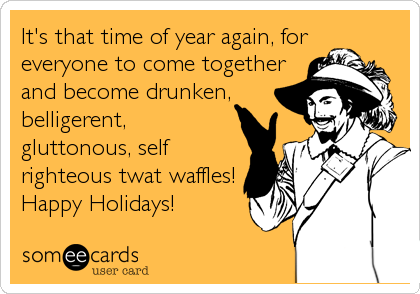 It's that time of year again, foreveryone to come togetherand become drunken,belligerent,gluttonous, selfrighteous twat waffles!Happy Holidays!