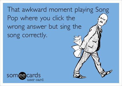 That awkward moment playing Song Pop where you click the wrong answer but sing the song correctly.