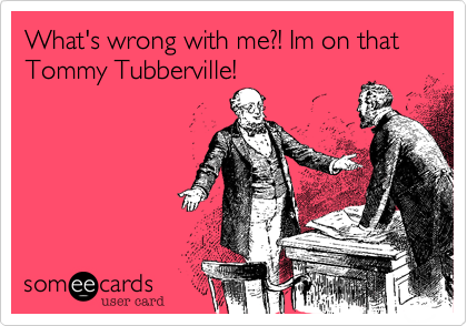 What's wrong with me%3F! Im on that Tommy Tubberville!