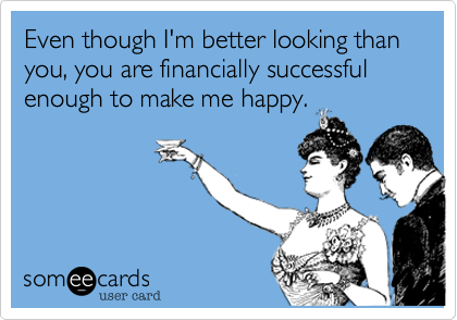 Even though I'm better looking than you%2C you are financially successful enough to make me happy.