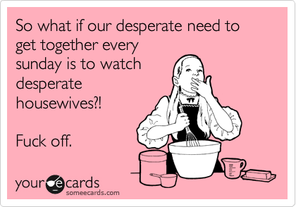 So what if our desperate need to get together every