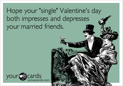 "Hope your ""single"" Valentine's day both impresses and depresses