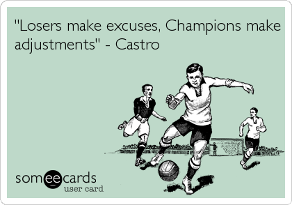"""""""Losers make excuses, Champions make adjustments"""" - Castro"""