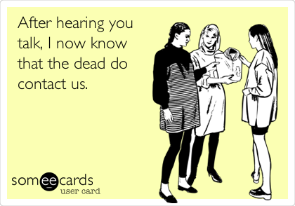 After hearing you talk, I now know that the dead do contact us.