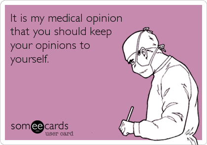 It is my medical opinion that you should keep your opinions to yourself.