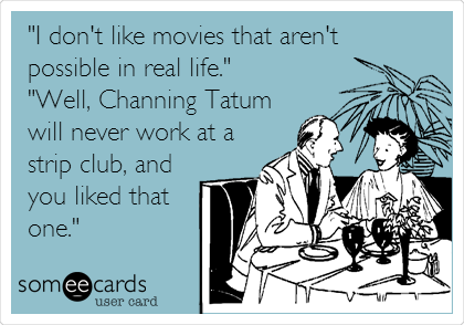 """I don't like movies that aren't possible in real life."" ""Well, Channing Tatum will never work at a strip club, and you liked that one."""