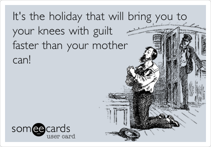 It's the holiday that will bring you to your knees with guilt faster than your mother can!