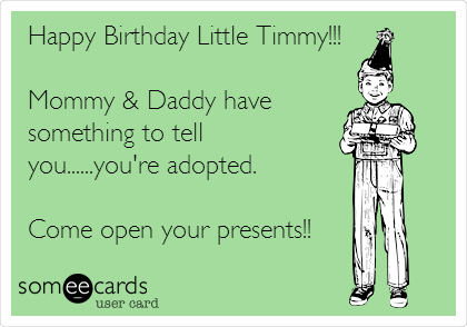 Happy Birthday Little Timmy!!!  Mommy & Daddy have something to tell you......you're adopted.  Come open your presents!!