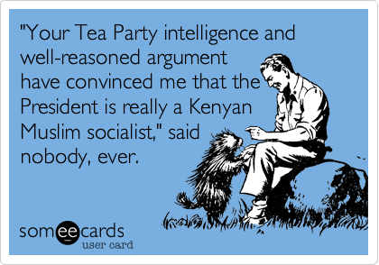"""""""Your Tea Party intelligence and well-reasoned argument have convinced me that the President is really a Kenyan Muslim socialist,"""" said nobody, ever."""