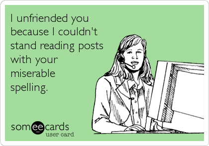I unfriended you because I couldn't stand reading posts with your miserable spelling.