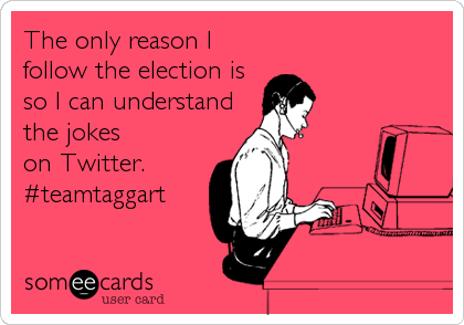 The only reason I follow the election is so I can understand the jokes on Twitter. #teamtaggart
