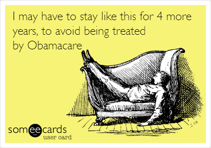 I may have to stay like this for 4 more years, to avoid being treated by Obamacare