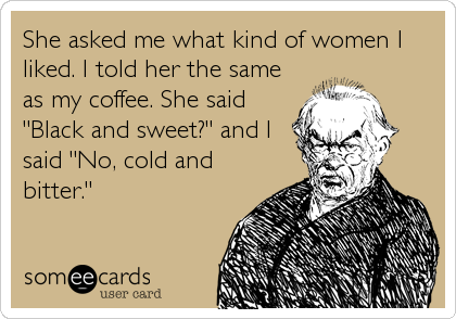 "She asked me what kind of women I liked. I told her the same as my coffee. She said ""Black and sweet?"" and I said ""No, cold and bitter."""